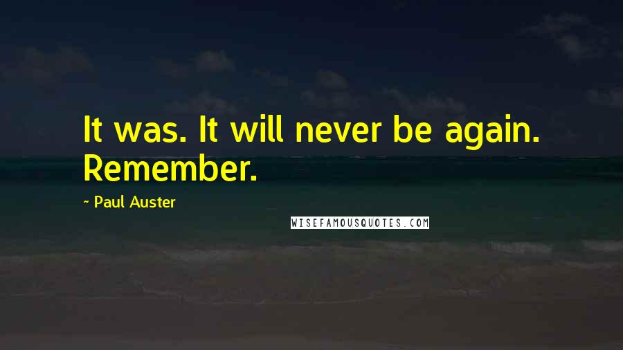 Paul Auster quotes: It was. It will never be again. Remember.