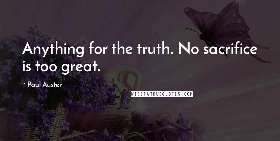 Paul Auster quotes: Anything for the truth. No sacrifice is too great.
