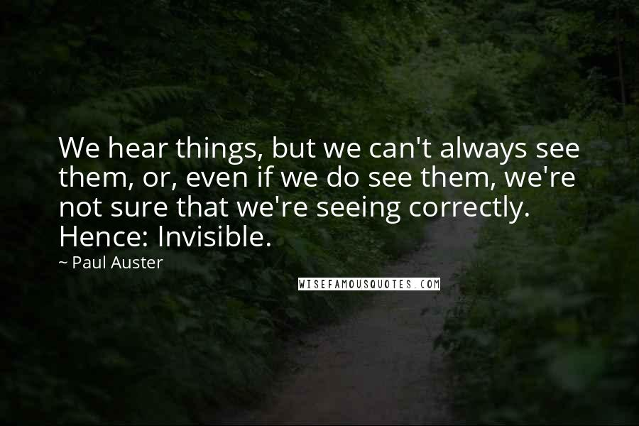 Paul Auster quotes: We hear things, but we can't always see them, or, even if we do see them, we're not sure that we're seeing correctly. Hence: Invisible.