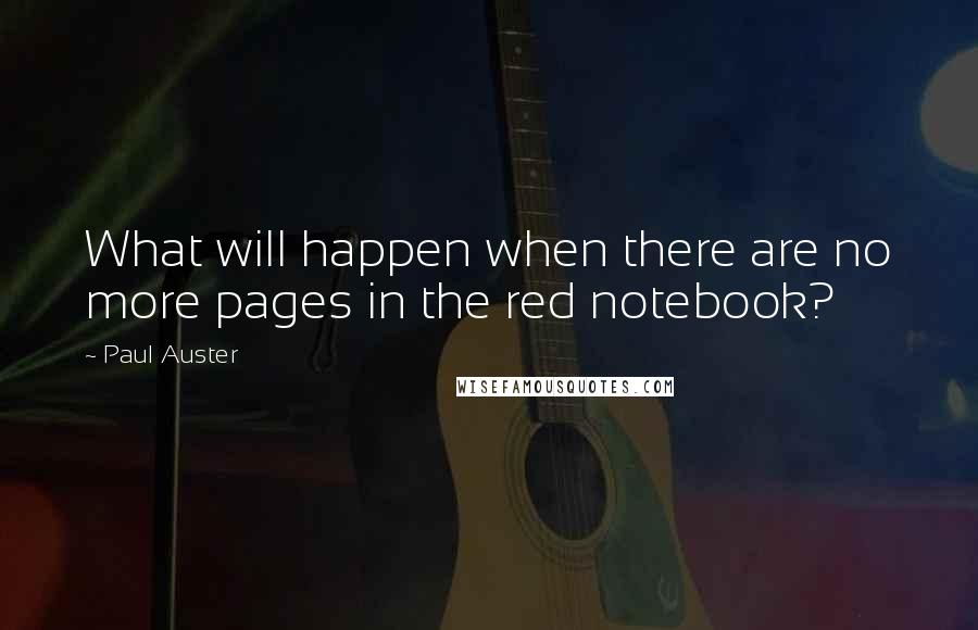 Paul Auster quotes: What will happen when there are no more pages in the red notebook?