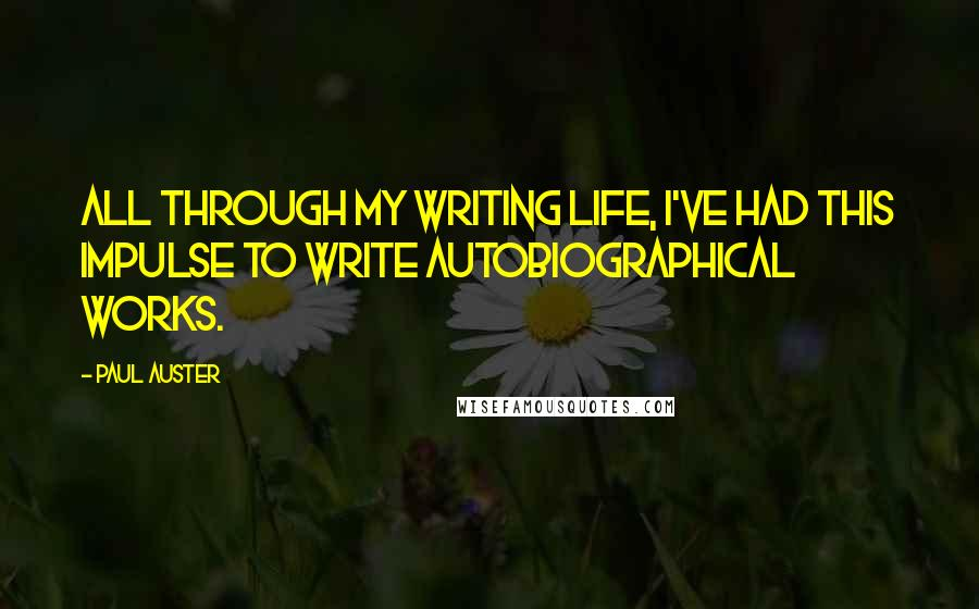 Paul Auster quotes: All through my writing life, I've had this impulse to write autobiographical works.