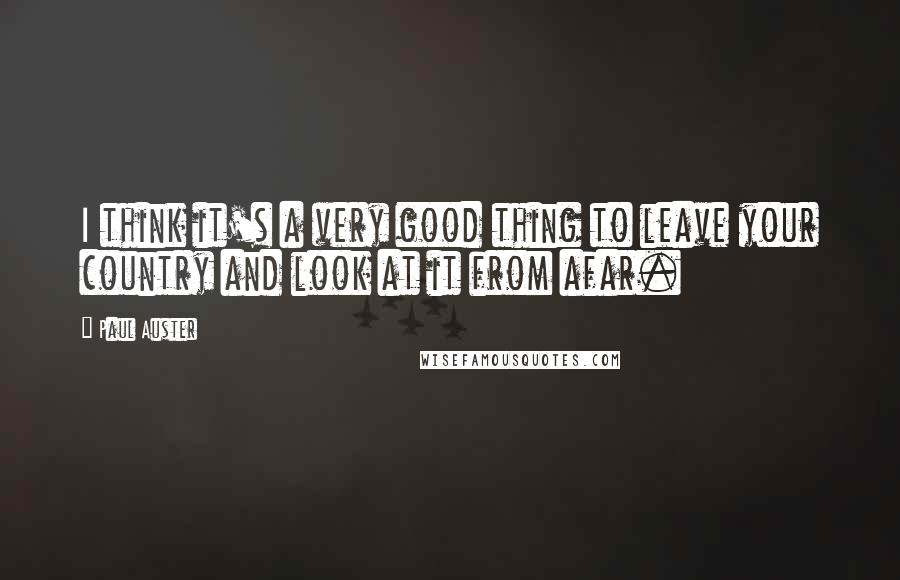 Paul Auster quotes: I think it's a very good thing to leave your country and look at it from afar.
