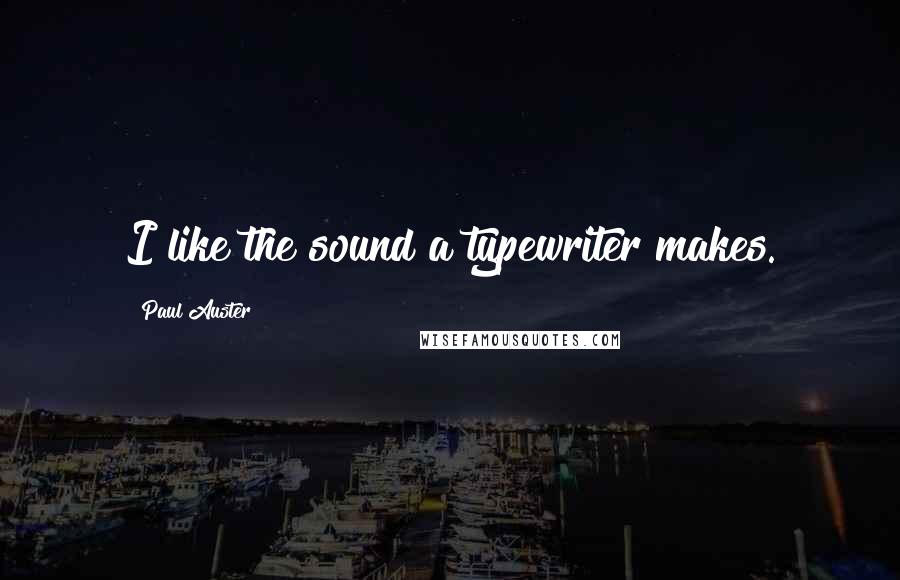 Paul Auster quotes: I like the sound a typewriter makes.