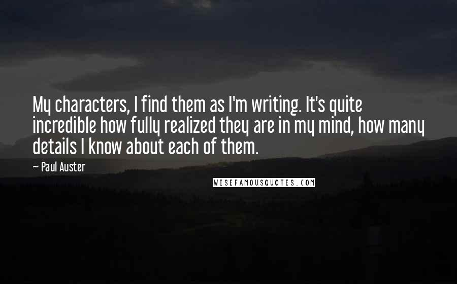 Paul Auster quotes: My characters, I find them as I'm writing. It's quite incredible how fully realized they are in my mind, how many details I know about each of them.