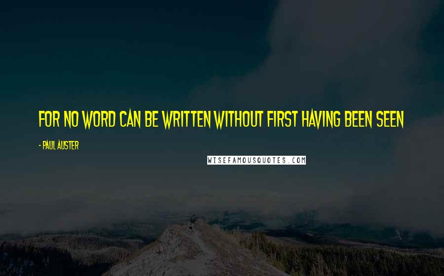 Paul Auster quotes: For no word can be written without first having been seen