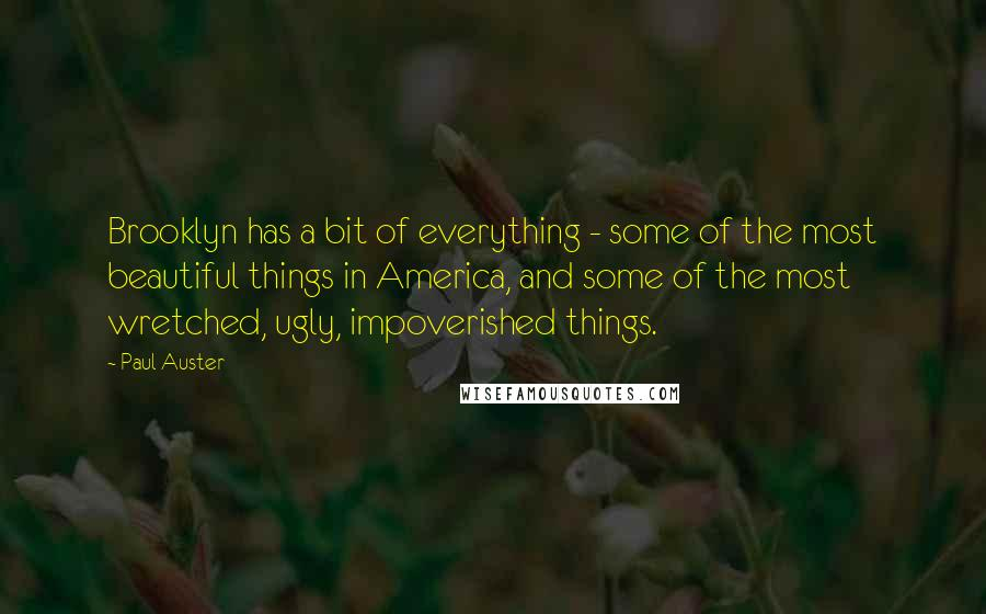Paul Auster quotes: Brooklyn has a bit of everything - some of the most beautiful things in America, and some of the most wretched, ugly, impoverished things.