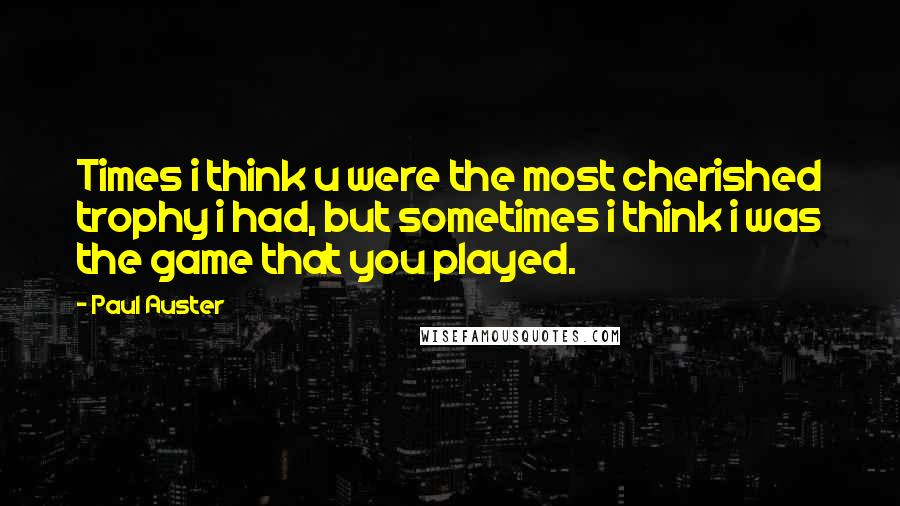 Paul Auster quotes: Times i think u were the most cherished trophy i had, but sometimes i think i was the game that you played.