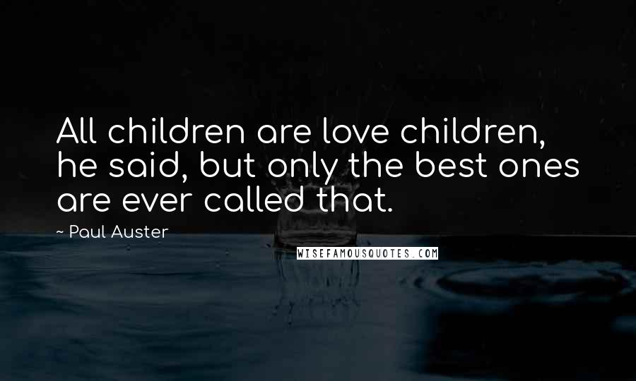 Paul Auster quotes: All children are love children, he said, but only the best ones are ever called that.