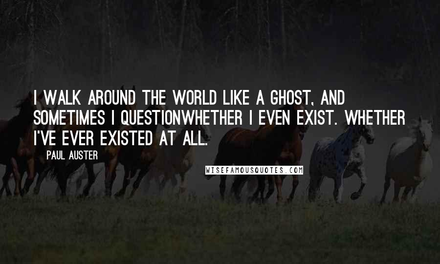 Paul Auster quotes: I walk around the world like a ghost, and sometimes I questionwhether I even exist. Whether I've ever existed at all.