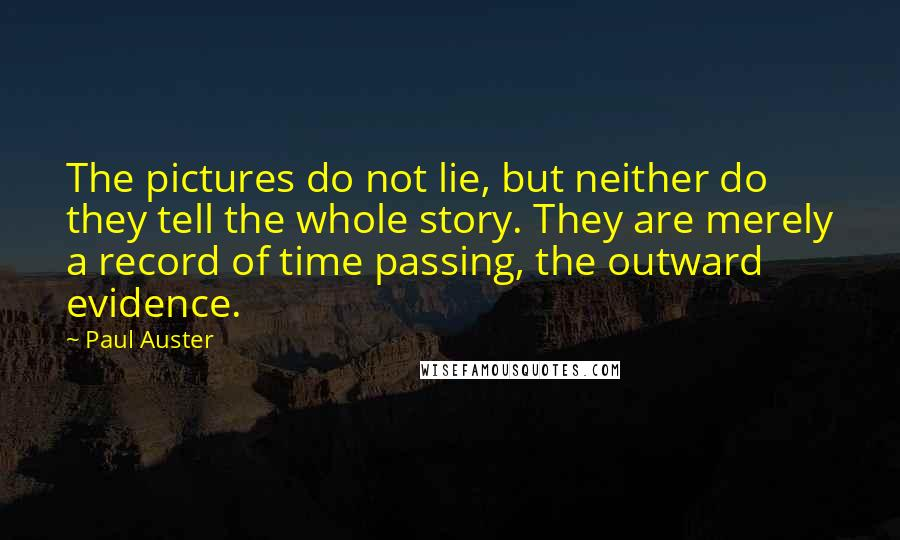 Paul Auster quotes: The pictures do not lie, but neither do they tell the whole story. They are merely a record of time passing, the outward evidence.