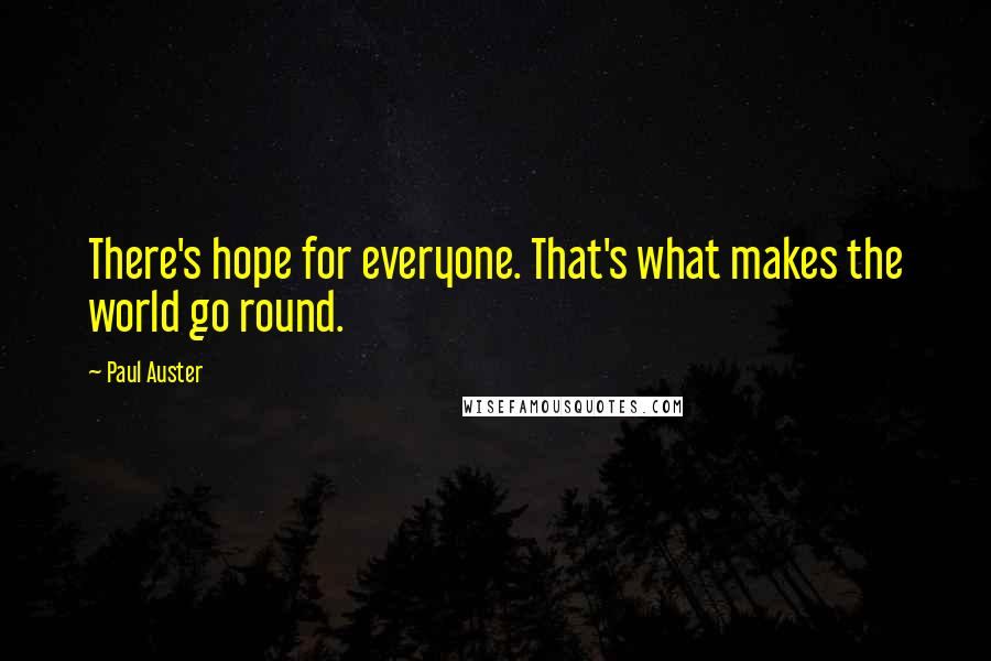 Paul Auster quotes: There's hope for everyone. That's what makes the world go round.