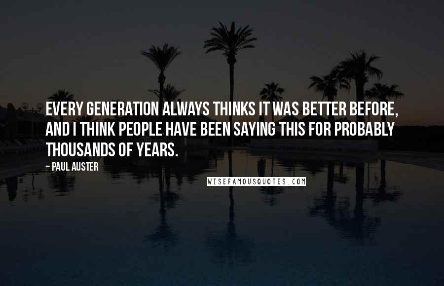 Paul Auster quotes: Every generation always thinks it was better before, and I think people have been saying this for probably thousands of years.