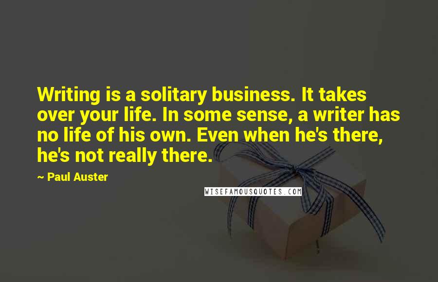 Paul Auster quotes: Writing is a solitary business. It takes over your life. In some sense, a writer has no life of his own. Even when he's there, he's not really there.