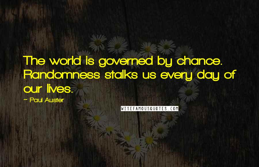 Paul Auster quotes: The world is governed by chance. Randomness stalks us every day of our lives.