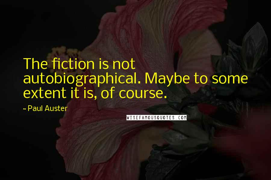 Paul Auster quotes: The fiction is not autobiographical. Maybe to some extent it is, of course.