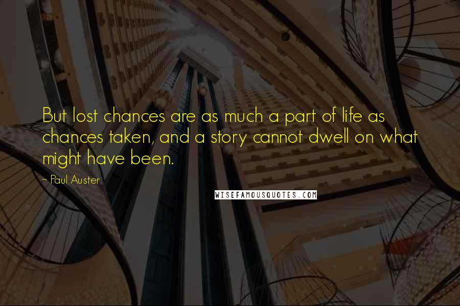 Paul Auster quotes: But lost chances are as much a part of life as chances taken, and a story cannot dwell on what might have been.