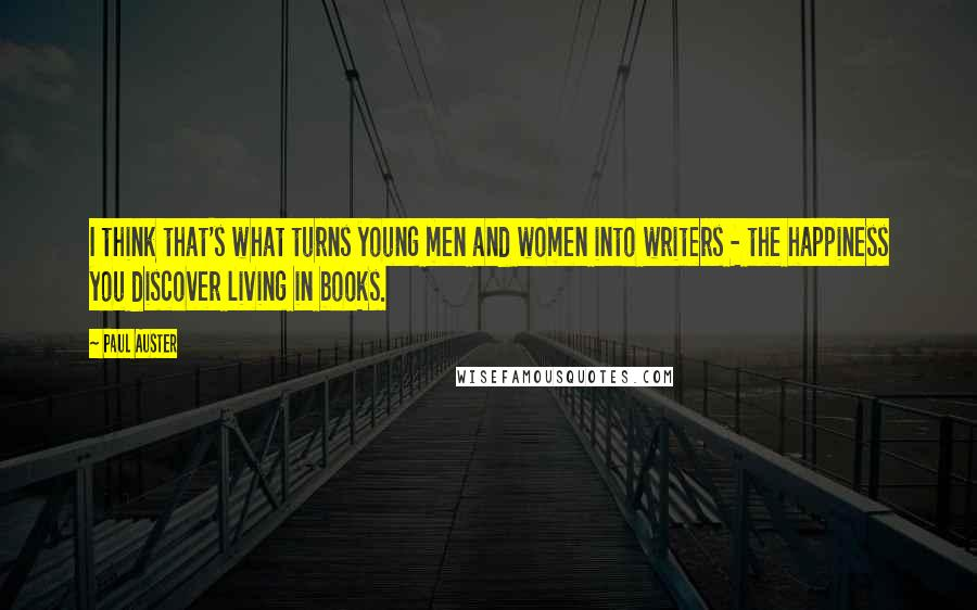 Paul Auster quotes: I think that's what turns young men and women into writers - the happiness you discover living in books.
