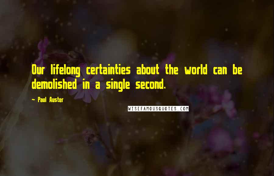 Paul Auster quotes: Our lifelong certainties about the world can be demolished in a single second.