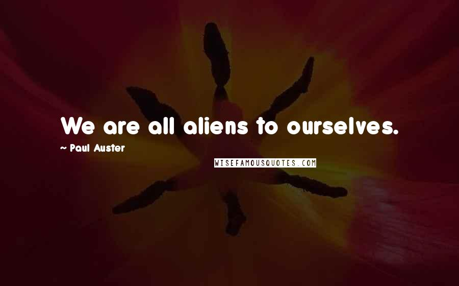 Paul Auster quotes: We are all aliens to ourselves.