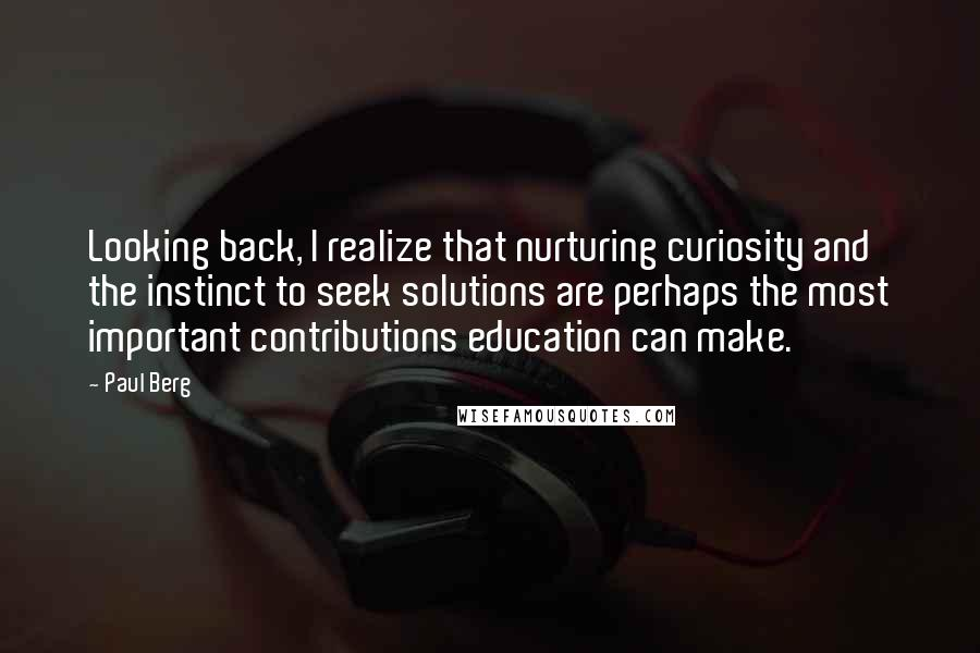 Paul Berg quotes: Looking back, I realize that nurturing curiosity and the instinct to seek solutions are perhaps the most important contributions education can make.