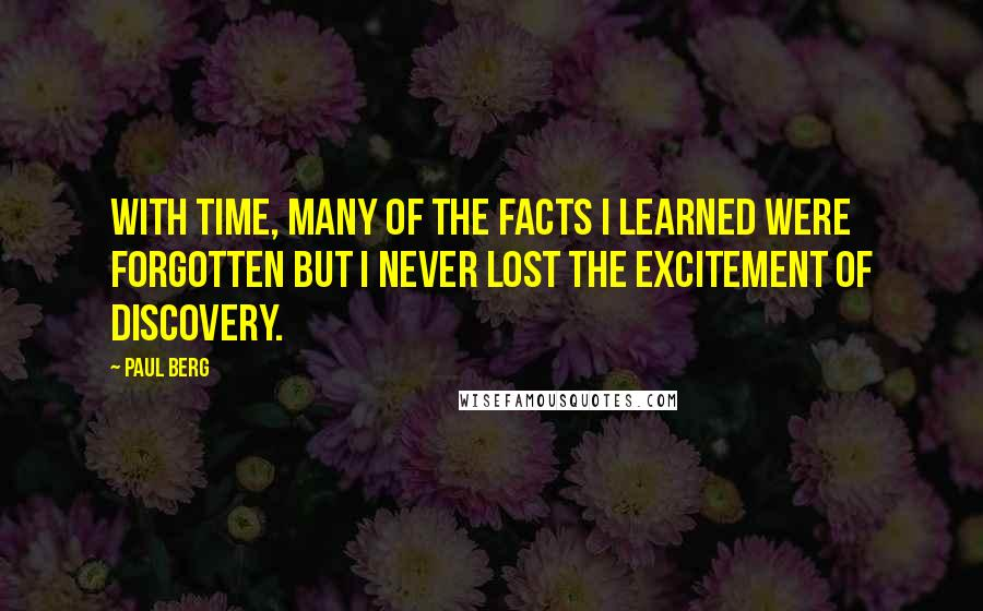 Paul Berg quotes: With time, many of the facts I learned were forgotten but I never lost the excitement of discovery.