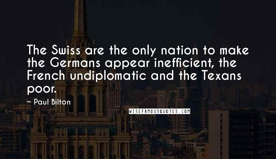 Paul Bilton quotes: The Swiss are the only nation to make the Germans appear inefficient, the French undiplomatic and the Texans poor.
