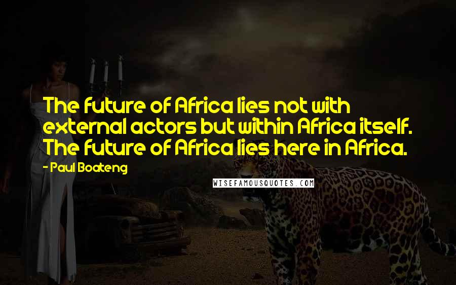 Paul Boateng quotes: The future of Africa lies not with external actors but within Africa itself. The future of Africa lies here in Africa.