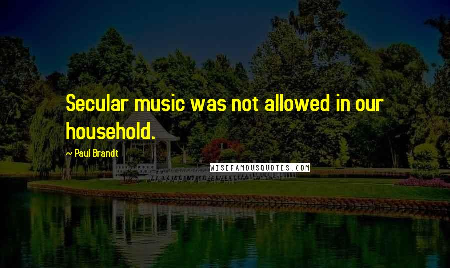 Paul Brandt quotes: Secular music was not allowed in our household.