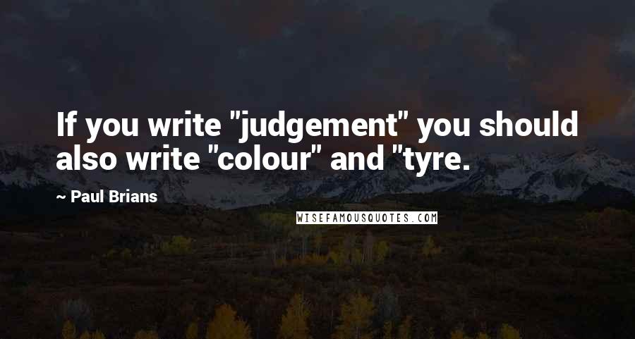 "Paul Brians quotes: If you write ""judgement"" you should also write ""colour"" and ""tyre."