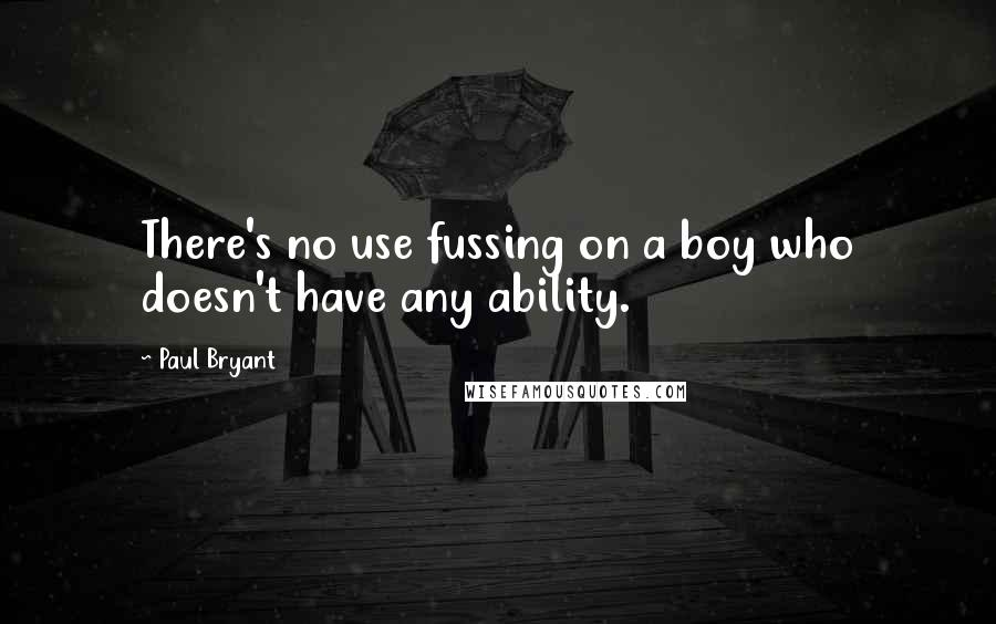 Paul Bryant quotes: There's no use fussing on a boy who doesn't have any ability.
