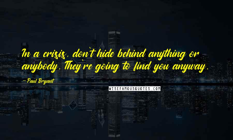 Paul Bryant quotes: In a crisis, don't hide behind anything or anybody. They're going to find you anyway.