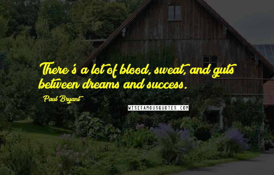 Paul Bryant quotes: There's a lot of blood, sweat, and guts between dreams and success.
