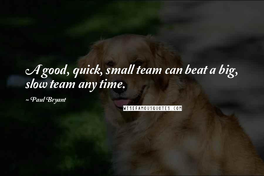Paul Bryant quotes: A good, quick, small team can beat a big, slow team any time.