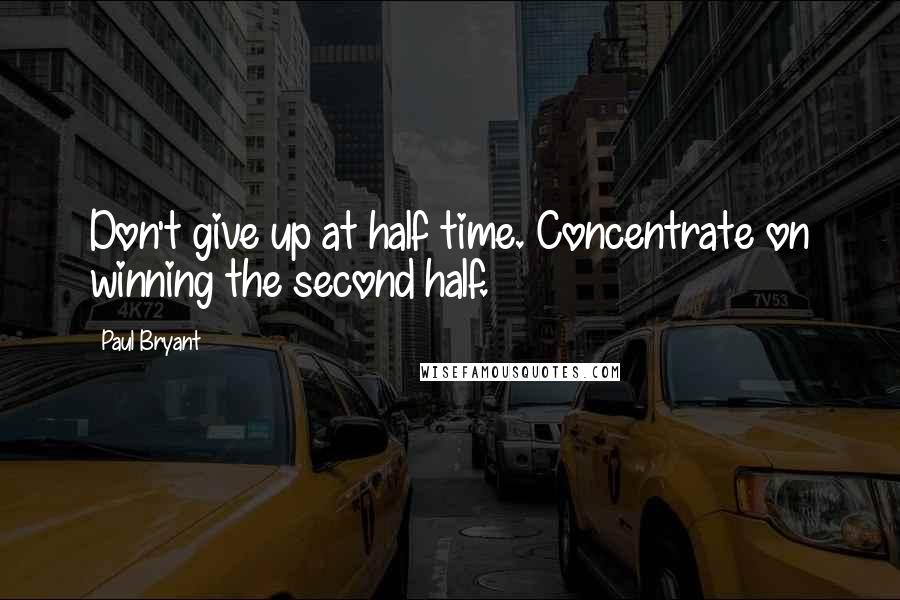 Paul Bryant quotes: Don't give up at half time. Concentrate on winning the second half.