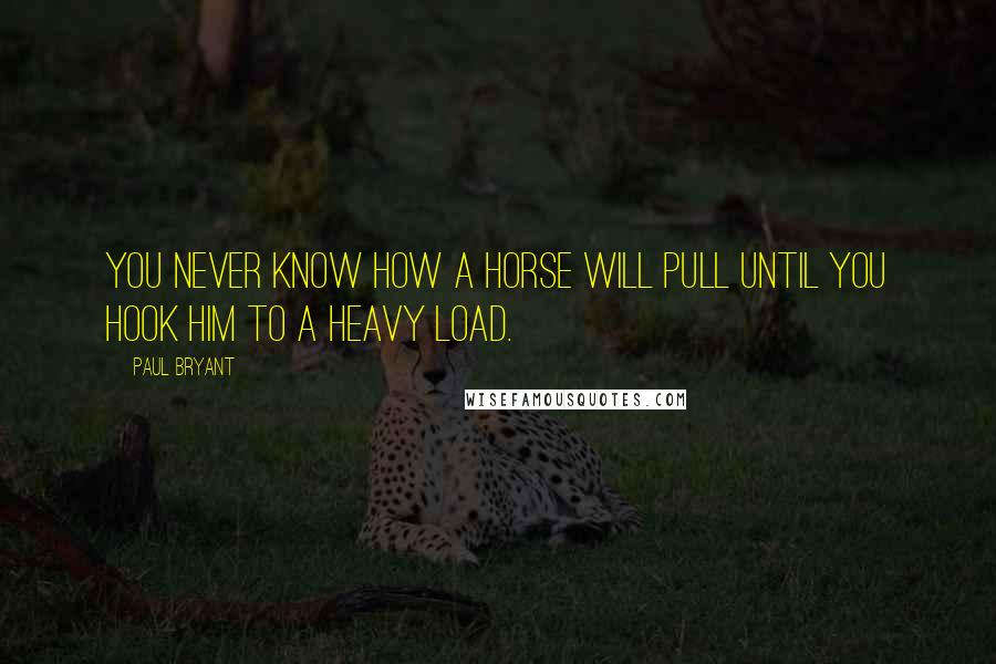 Paul Bryant quotes: You never know how a horse will pull until you hook him to a heavy load.