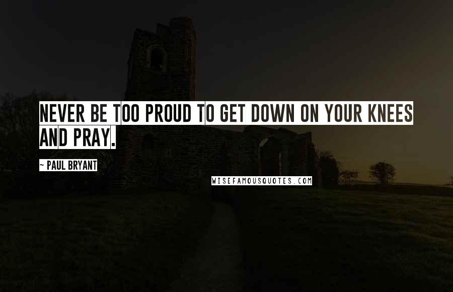 Paul Bryant quotes: Never be too proud to get down on your knees and pray.