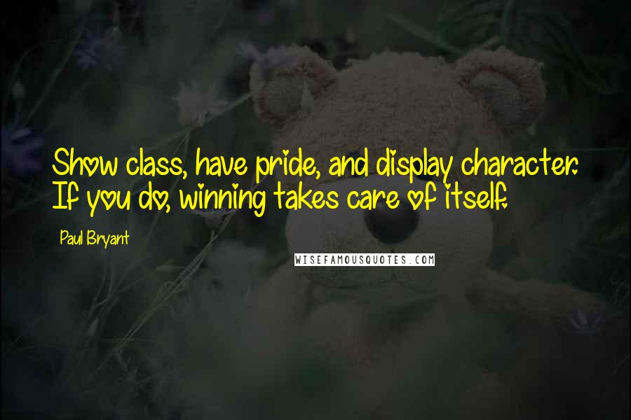 Paul Bryant quotes: Show class, have pride, and display character. If you do, winning takes care of itself.