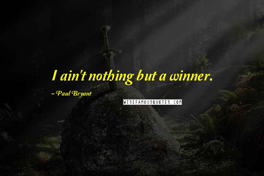 Paul Bryant quotes: I ain't nothing but a winner.