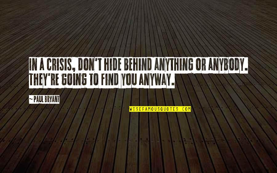 Paul Bryant Quotes By Paul Bryant: In a crisis, don't hide behind anything or