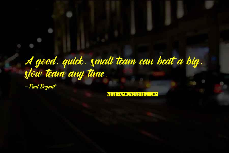 Paul Bryant Quotes By Paul Bryant: A good, quick, small team can beat a