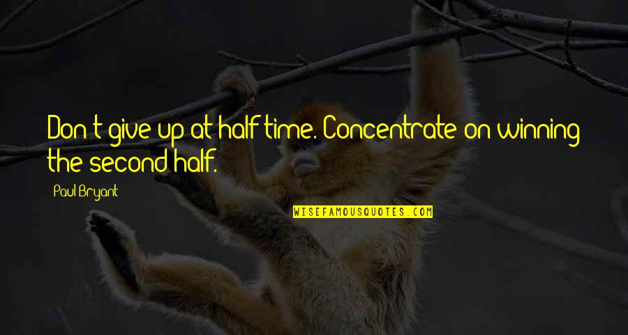 Paul Bryant Quotes By Paul Bryant: Don't give up at half time. Concentrate on