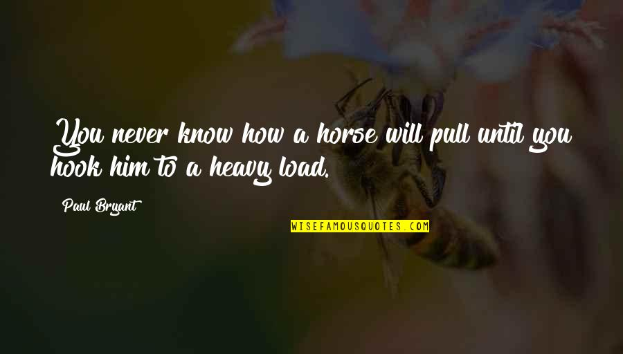 Paul Bryant Quotes By Paul Bryant: You never know how a horse will pull