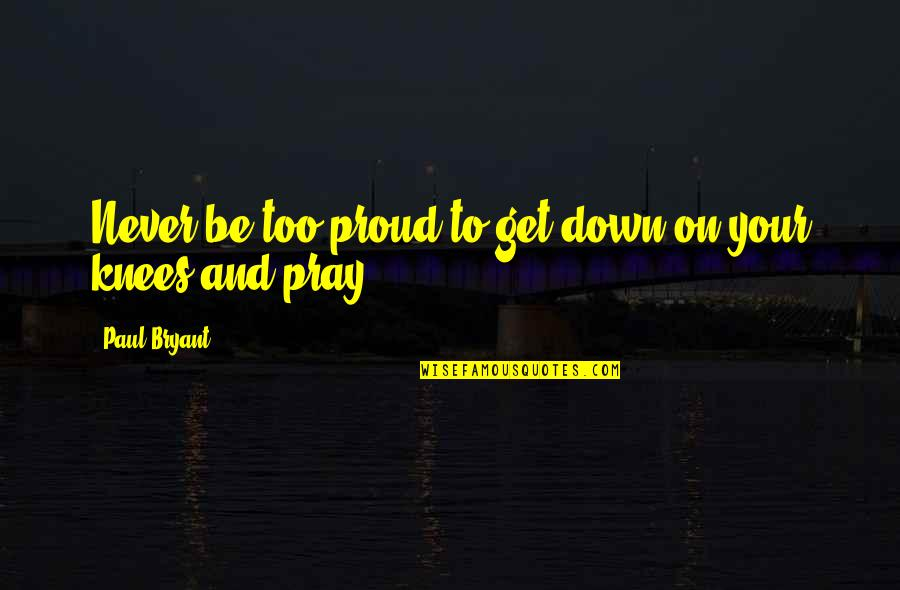 Paul Bryant Quotes By Paul Bryant: Never be too proud to get down on