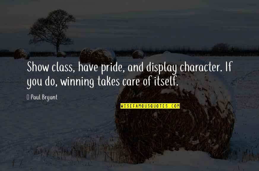 Paul Bryant Quotes By Paul Bryant: Show class, have pride, and display character. If