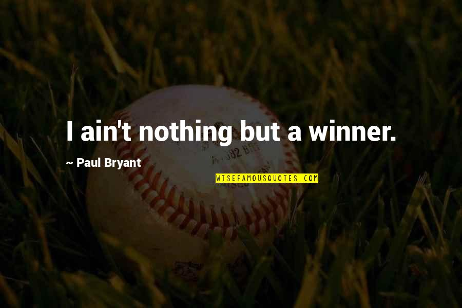 Paul Bryant Quotes By Paul Bryant: I ain't nothing but a winner.