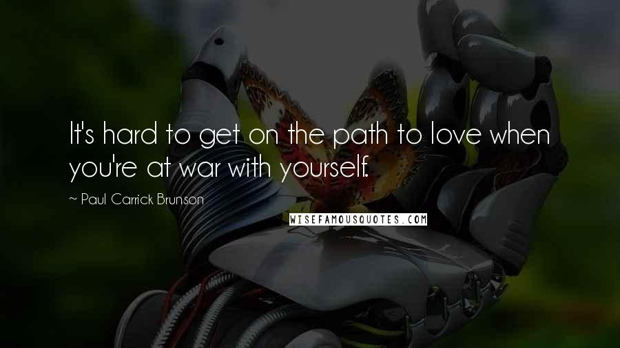 Paul Carrick Brunson quotes: It's hard to get on the path to love when you're at war with yourself.