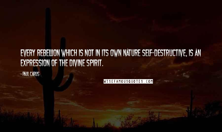 Paul Carus quotes: Every rebellion which is not in its own nature self-destructive, is an expression of the divine spirit.