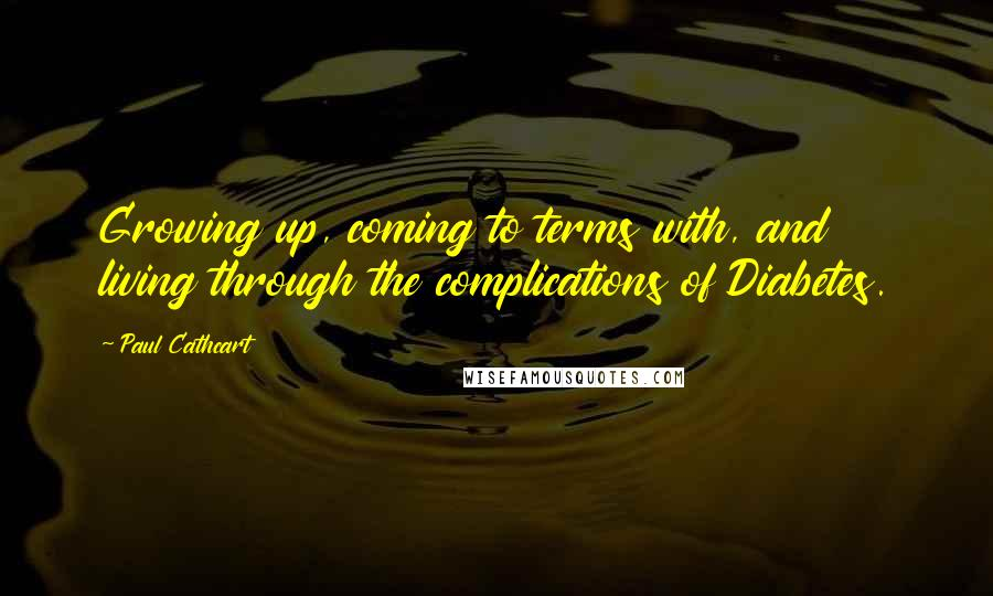 Paul Cathcart quotes: Growing up, coming to terms with, and living through the complications of Diabetes.
