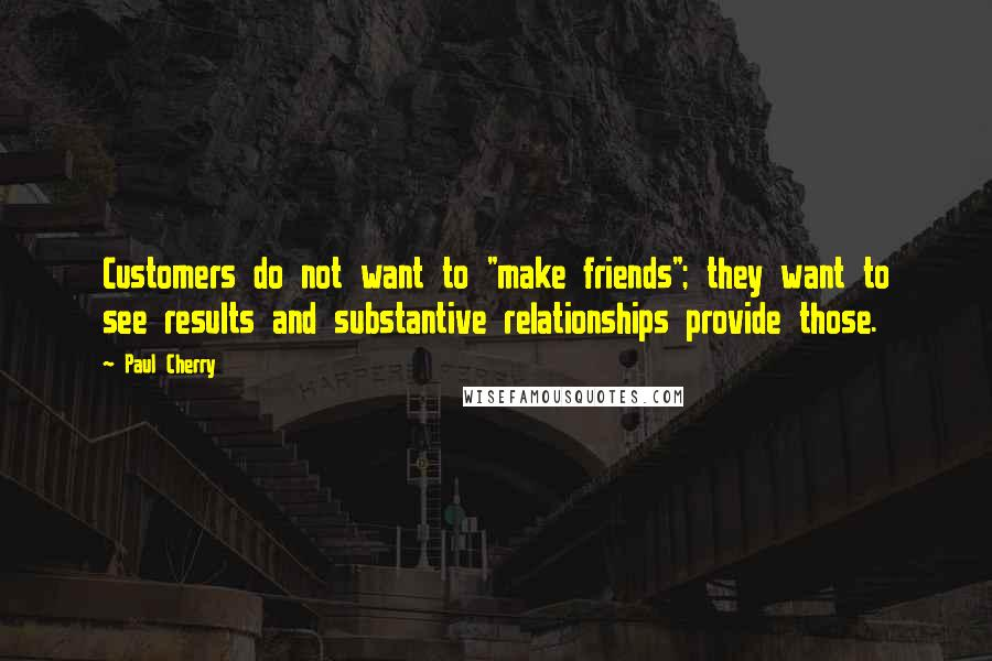 "Paul Cherry quotes: Customers do not want to ""make friends""; they want to see results and substantive relationships provide those."