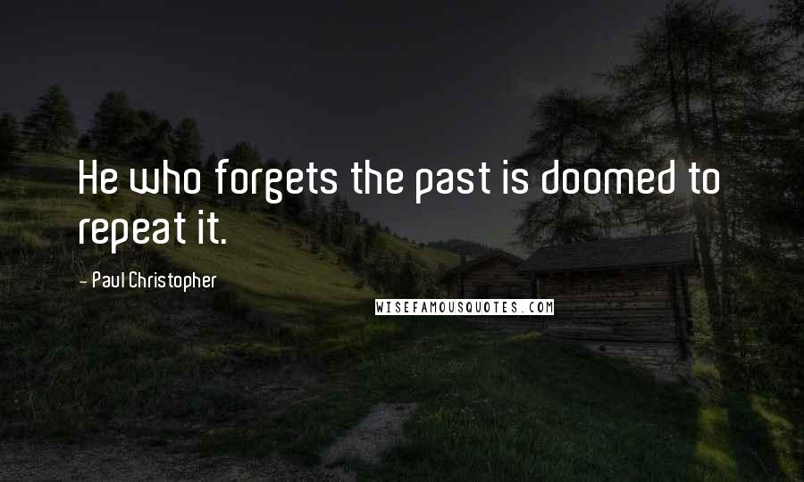 Paul Christopher quotes: He who forgets the past is doomed to repeat it.